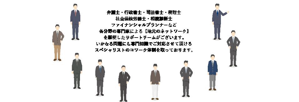 弁護士・行政書士・司法書士・税理士社会保険労務士・相続診断士         ファイナンシャルプランナーなど各分野の専門家による【地元のネットワーク】を駆使したサポートチームがございます。         いかなる問題にも専門知識でご対応させて頂けるスペシャリストのコワーク体制を取っております。